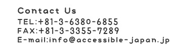 Contact Us TEL:+81-3-6380-6855 FAX:+81-3-3355-7289 E-mail:info@accessible-japan.jp